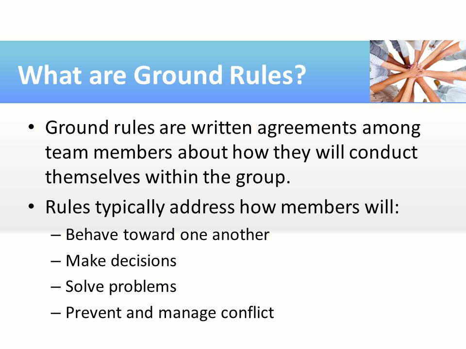 What are Ground Rules Ground rules are written agreements among team members about how they will conduct themselves within the group.