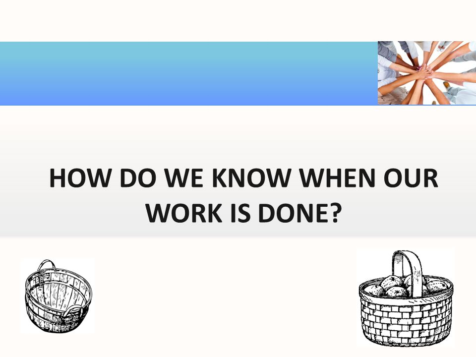 HOW DO WE KNOW WHEN OUR WORK IS DONE