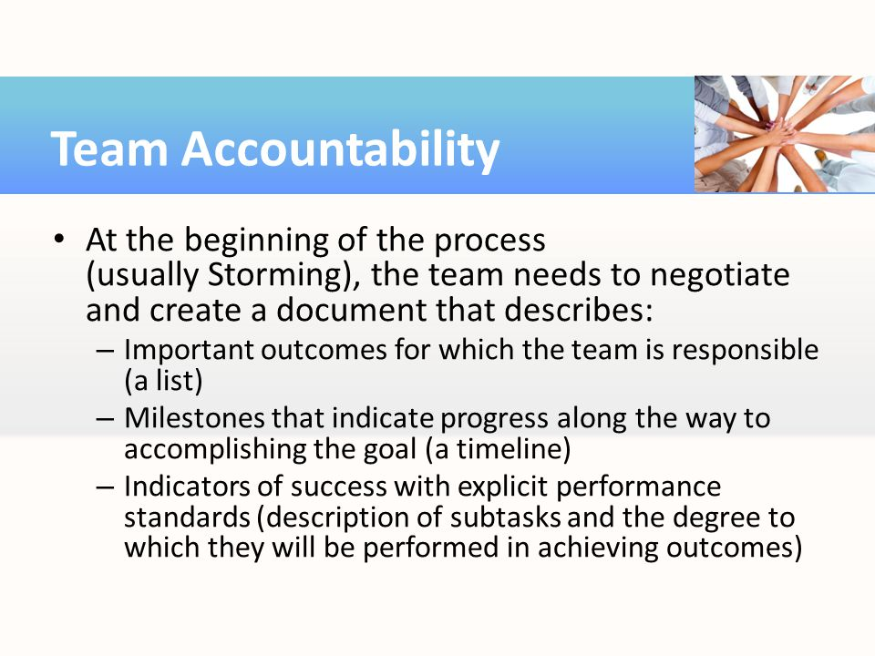 Team Accountability At the beginning of the process (usually Storming), the team needs to negotiate and create a document that describes: