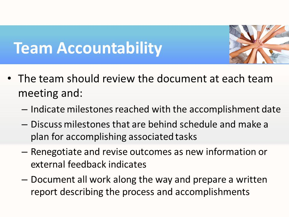 Team Accountability The team should review the document at each team meeting and: Indicate milestones reached with the accomplishment date.