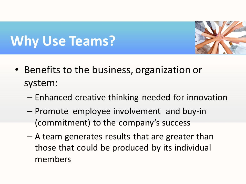 Why Use Teams Benefits to the business, organization or system: