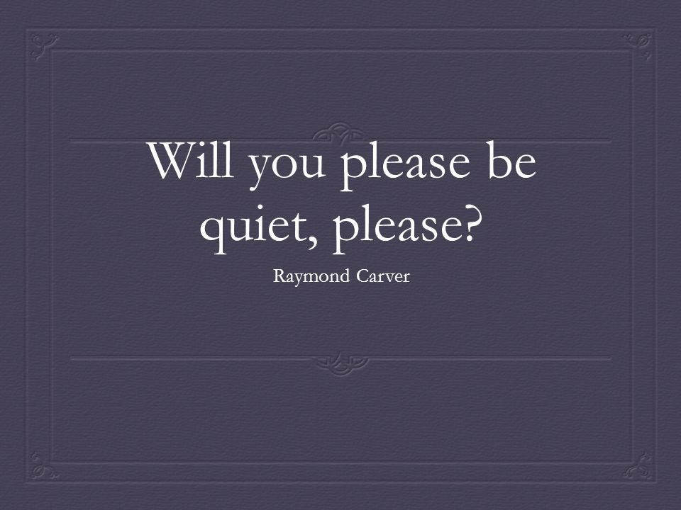 will you please be quiet please