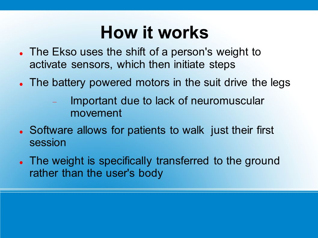 How it works The Ekso uses the shift of a person s weight to activate sensors, which then initiate steps.
