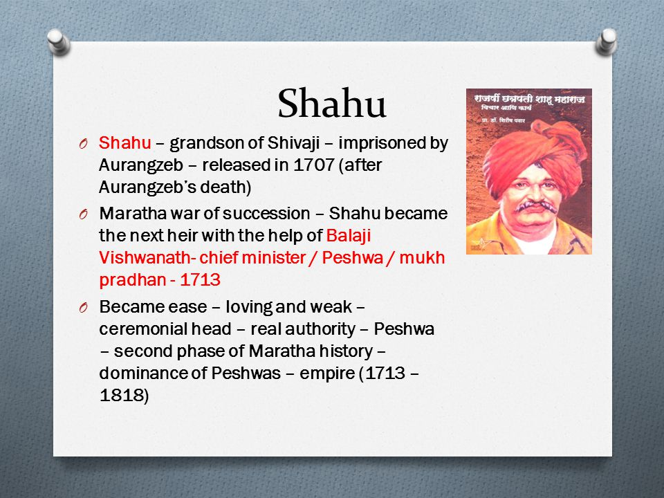 Shahu Shahu – grandson of Shivaji – imprisoned by Aurangzeb – released in 1707 (after Aurangzeb's death)