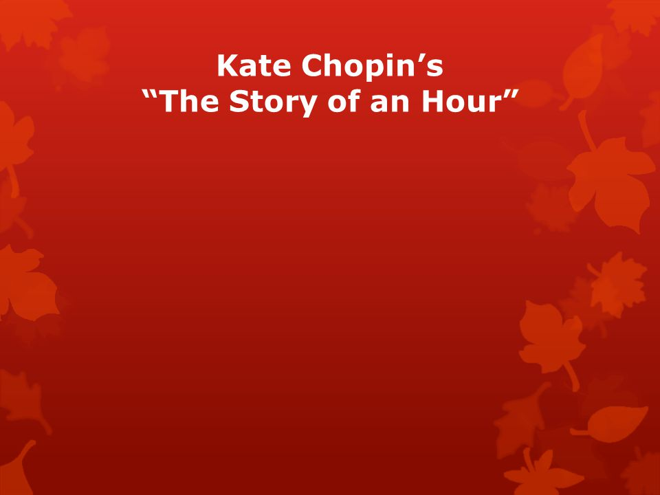 "analysis essay on the story of an hour by kate chopin Literary analysis- the story of an hour essay 1832 words | 8 pages ride of her life in ""the story of an hour"" (1894), kate chopin presents a woman in the last hour of her life and the emotional and psychological changes that occur upon hearing of."