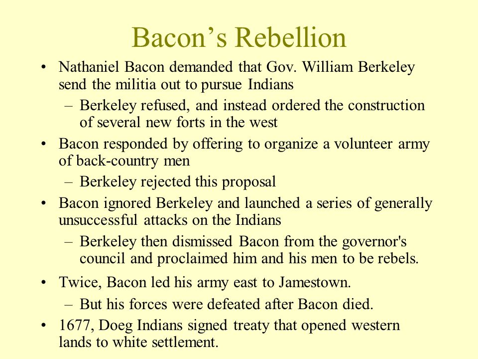 Bacon's Rebellion Nathaniel Bacon demanded that Gov. William Berkeley send the militia out to pursue Indians.