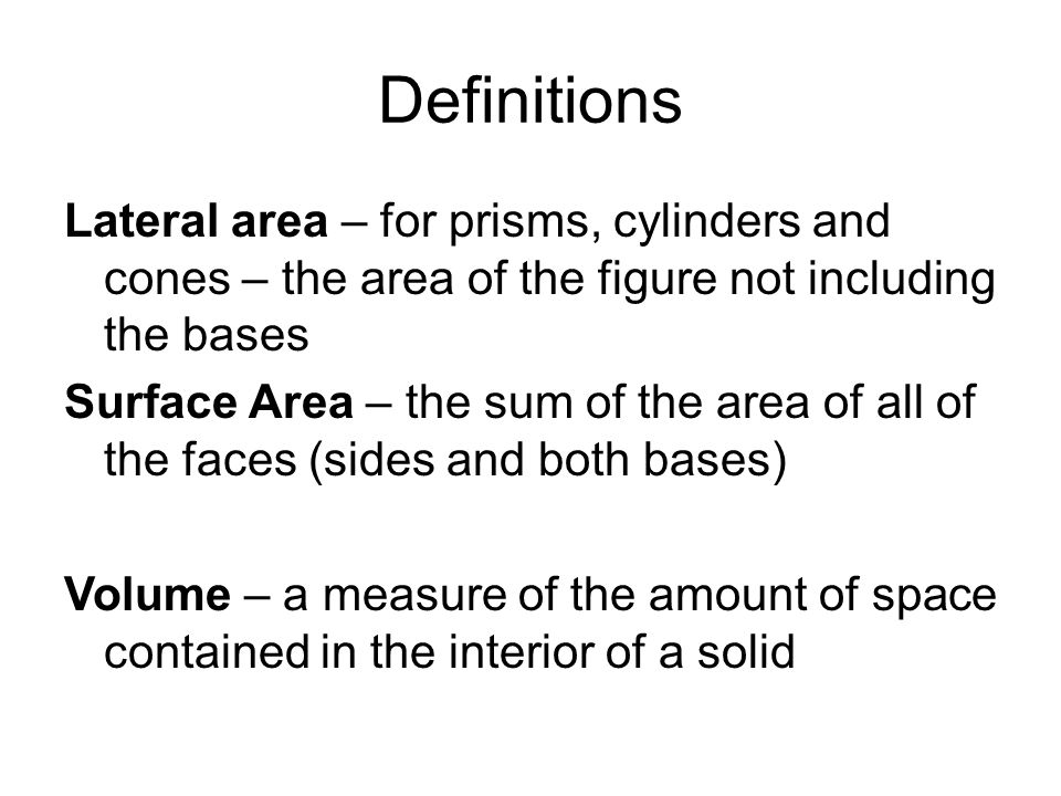 Definitions Lateral area – for prisms, cylinders and cones – the area of the figure not including the bases.
