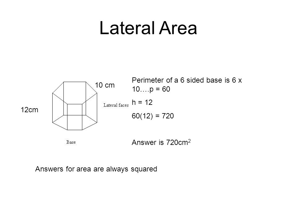 Lateral Area Perimeter of a 6 sided base is 6 x 10….p = cm