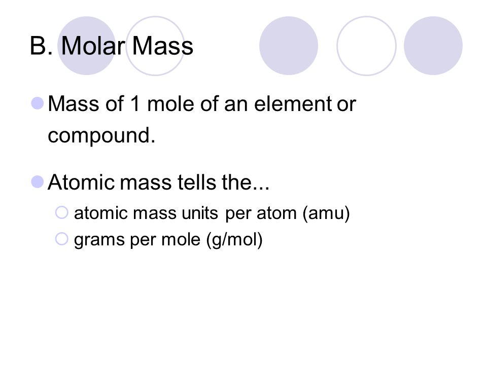 B. Molar Mass Mass of 1 mole of an element or compound.