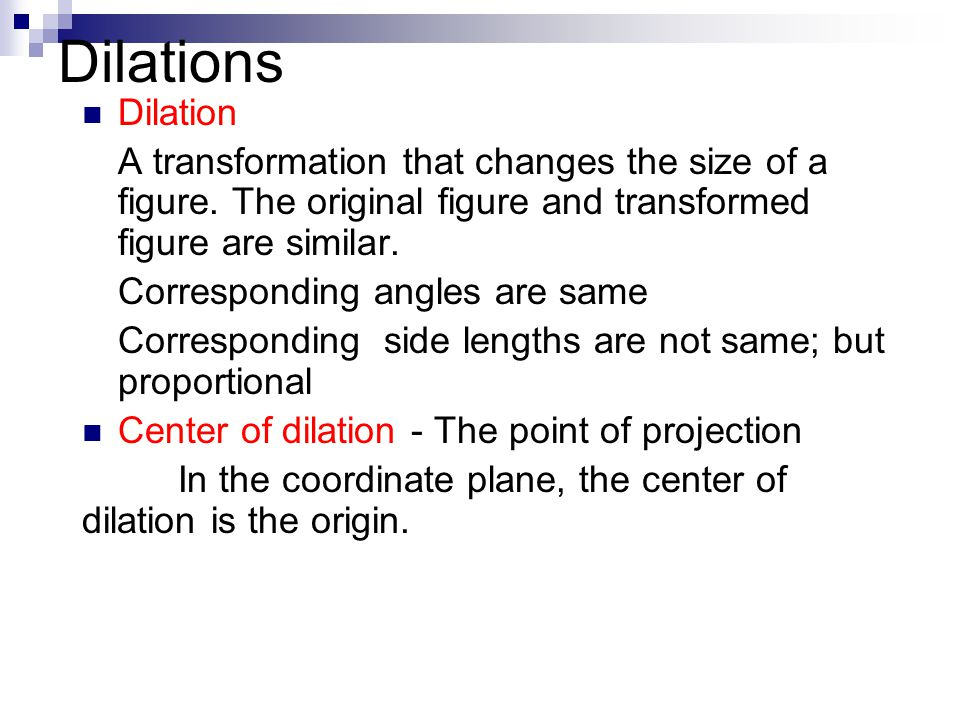 Dilations Dilation. A transformation that changes the size of a figure. The original figure and transformed figure are similar.