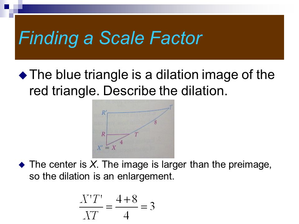 Finding a Scale Factor The blue triangle is a dilation image of the red triangle. Describe the dilation.