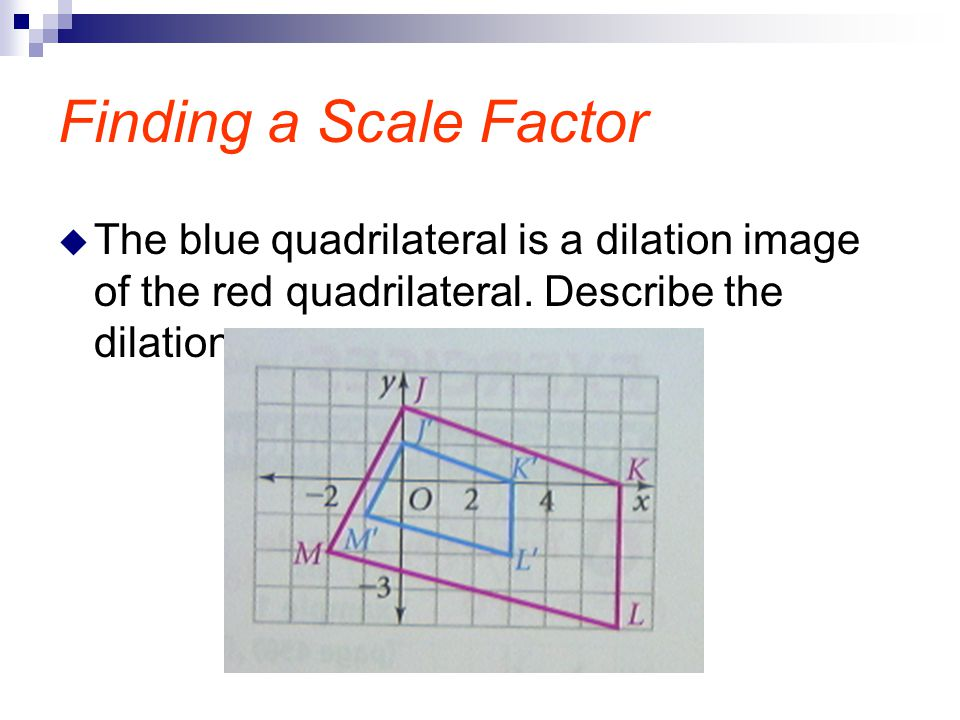 Finding a Scale Factor The blue quadrilateral is a dilation image of the red quadrilateral.