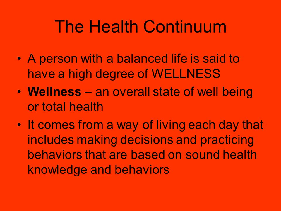 The Health Continuum A person with a balanced life is said to have a high degree of WELLNESS.