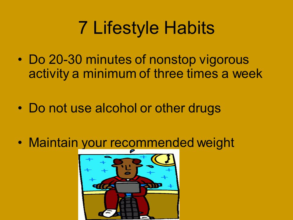 7 Lifestyle Habits Do minutes of nonstop vigorous activity a minimum of three times a week. Do not use alcohol or other drugs.