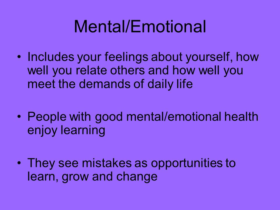 Mental/Emotional Includes your feelings about yourself, how well you relate others and how well you meet the demands of daily life.