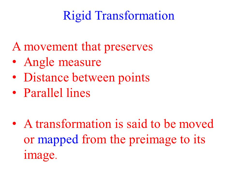 Rigid Transformation A movement that preserves. Angle measure. Distance between points. Parallel lines.