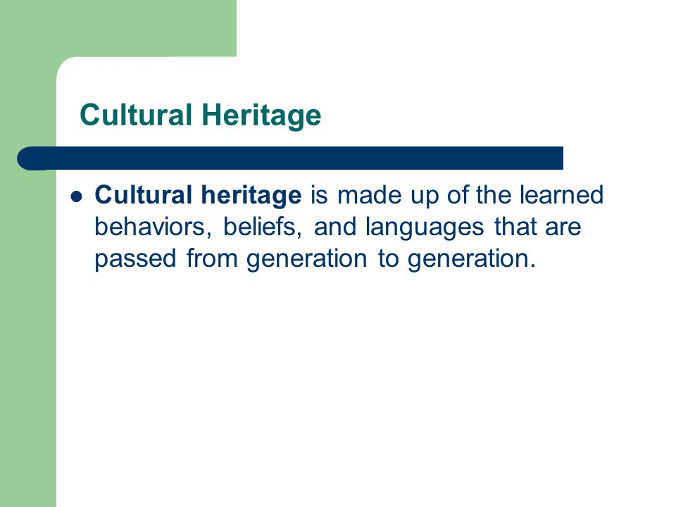 Cultural Heritage Cultural heritage is made up of the learned behaviors, beliefs, and languages that are passed from generation to generation.