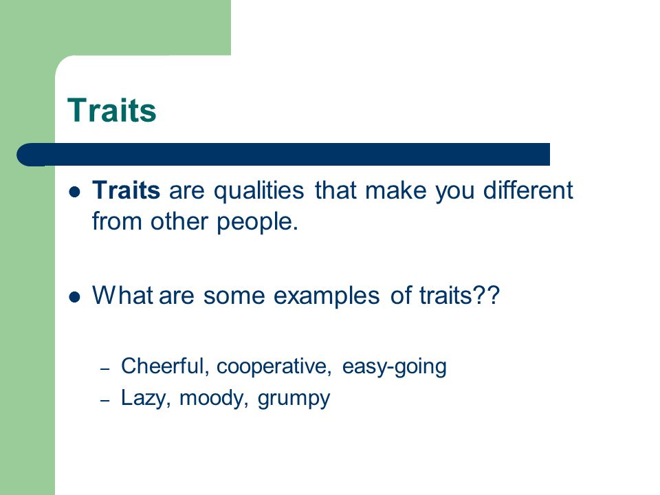 Traits Traits are qualities that make you different from other people.