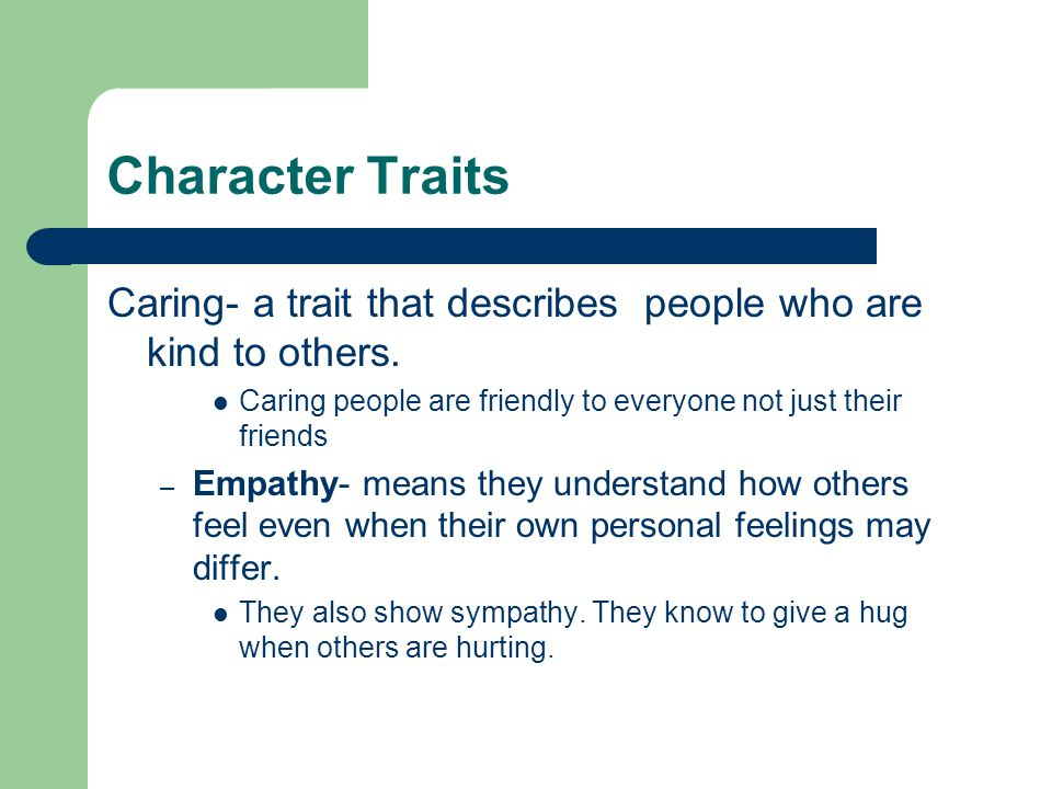 Character Traits Caring- a trait that describes people who are kind to others. Caring people are friendly to everyone not just their friends.