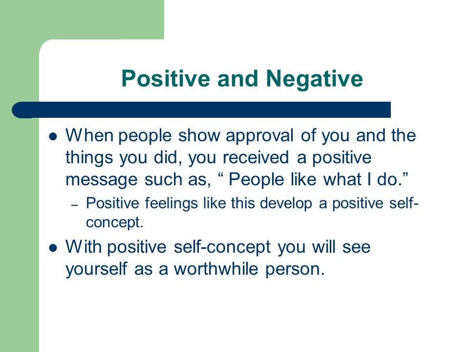 Positive and Negative When people show approval of you and the things you did, you received a positive message such as, People like what I do.