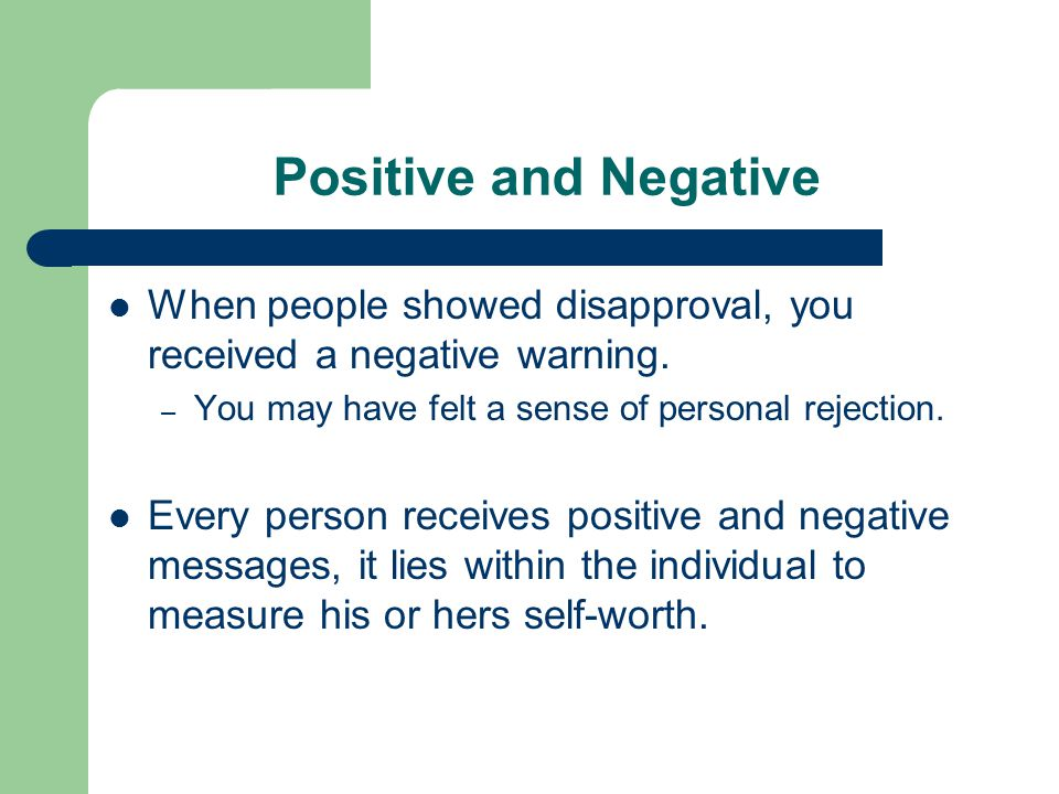 Positive and Negative When people showed disapproval, you received a negative warning. You may have felt a sense of personal rejection.