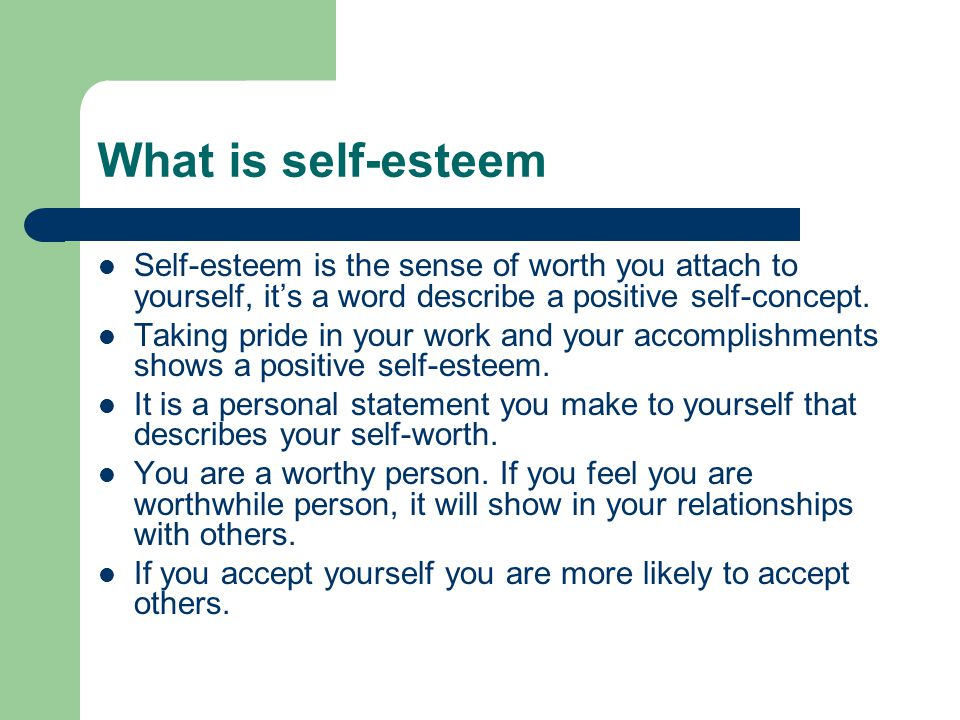 What is self-esteem Self-esteem is the sense of worth you attach to yourself, it's a word describe a positive self-concept.