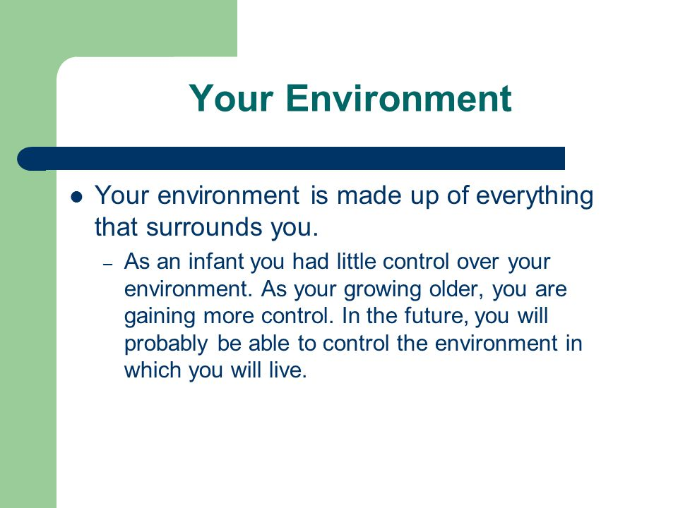 Your Environment Your environment is made up of everything that surrounds you.