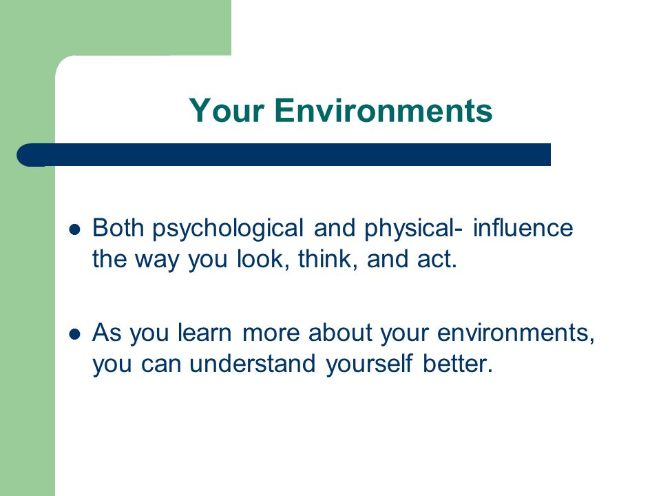 Your Environments Both psychological and physical- influence the way you look, think, and act.