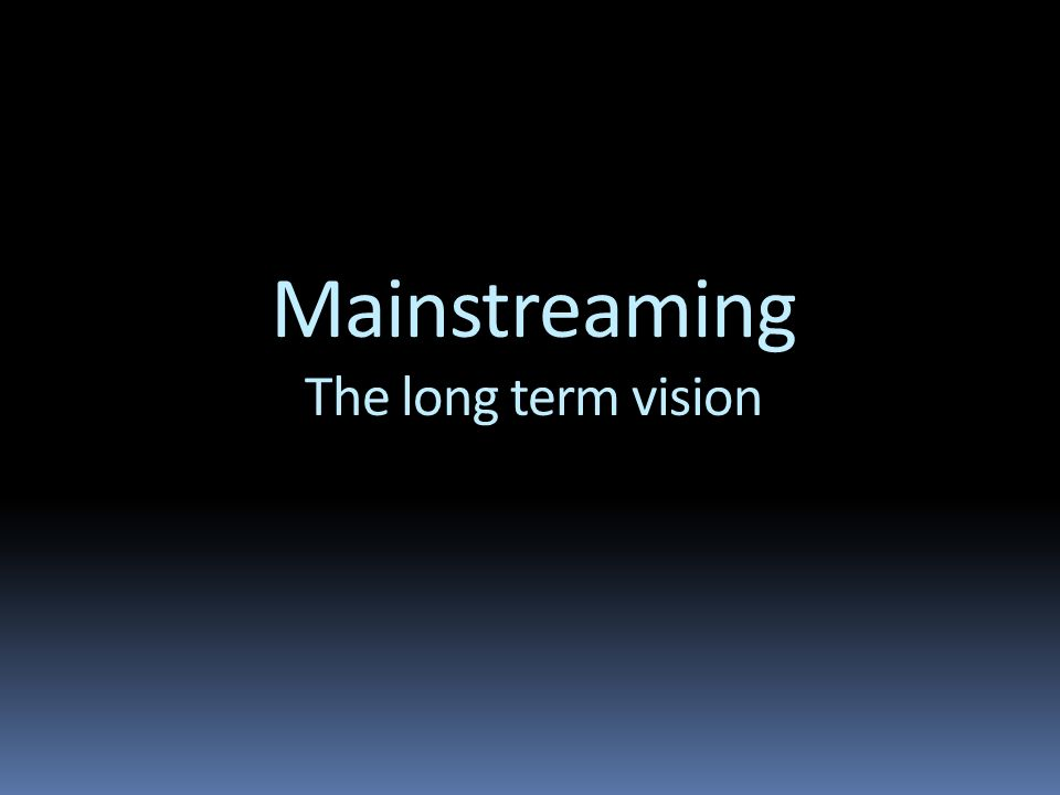 Mainstreaming The long term vision