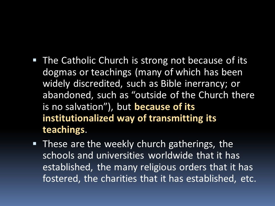 The Catholic Church is strong not because of its dogmas or teachings (many of which has been widely discredited, such as Bible inerrancy; or abandoned, such as outside of the Church there is no salvation ), but because of its institutionalized way of transmitting its teachings.