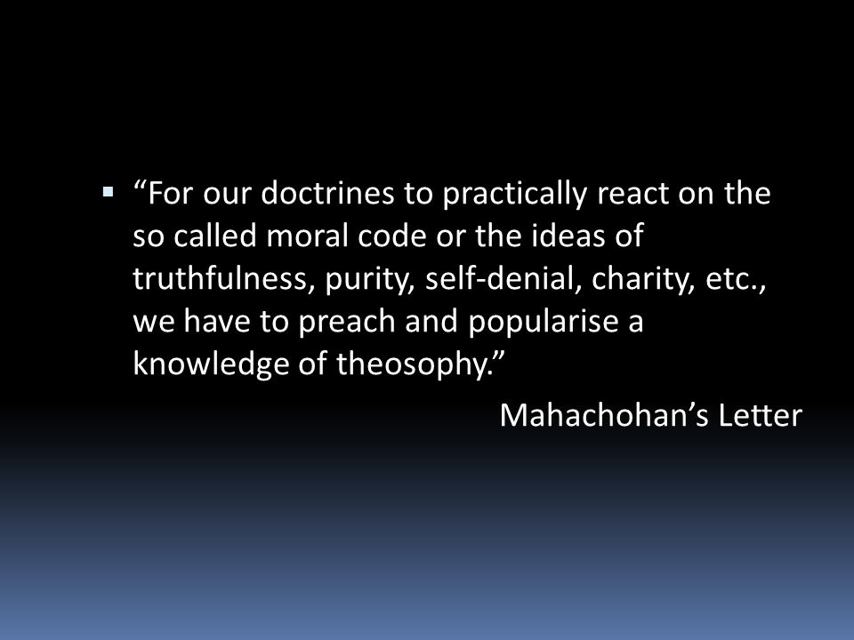 For our doctrines to practically react on the so called moral code or the ideas of truthfulness, purity, self-denial, charity, etc., we have to preach and popularise a knowledge of theosophy.