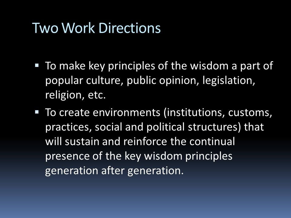 Two Work Directions To make key principles of the wisdom a part of popular culture, public opinion, legislation, religion, etc.