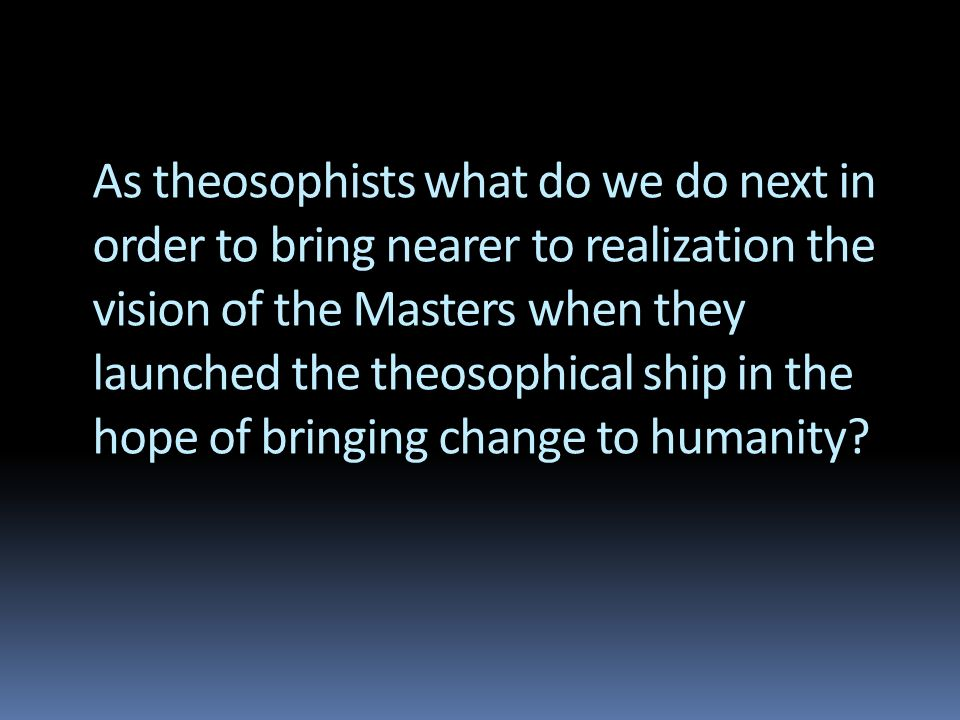 As theosophists what do we do next in order to bring nearer to realization the vision of the Masters when they launched the theosophical ship in the hope of bringing change to humanity