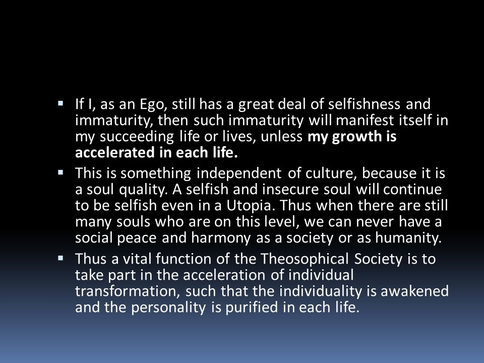 If I, as an Ego, still has a great deal of selfishness and immaturity, then such immaturity will manifest itself in my succeeding life or lives, unless my growth is accelerated in each life.