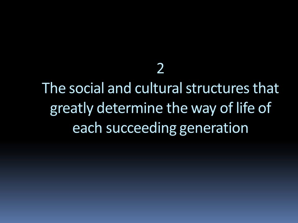 2 The social and cultural structures that greatly determine the way of life of each succeeding generation