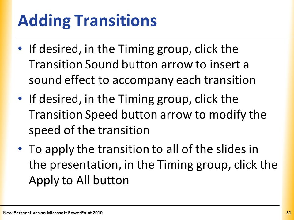 Adding Transitions If desired, in the Timing group, click the Transition Sound button arrow to insert a sound effect to accompany each transition.
