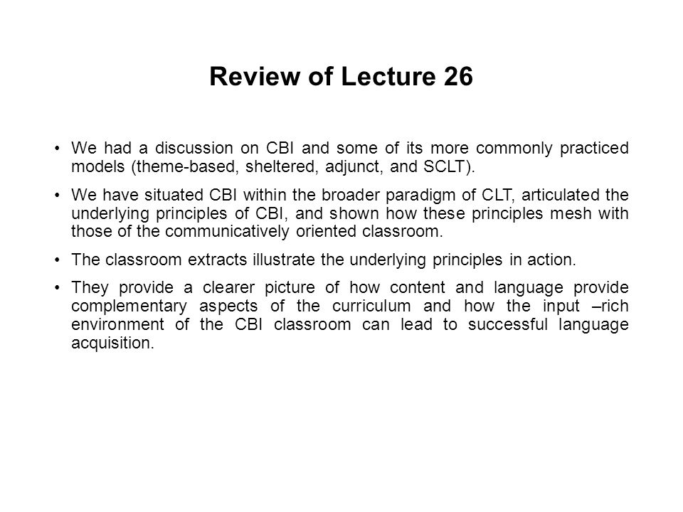Review of Lecture 26 We had a discussion on CBI and some of its more commonly practiced models (theme-based, sheltered, adjunct, and SCLT).