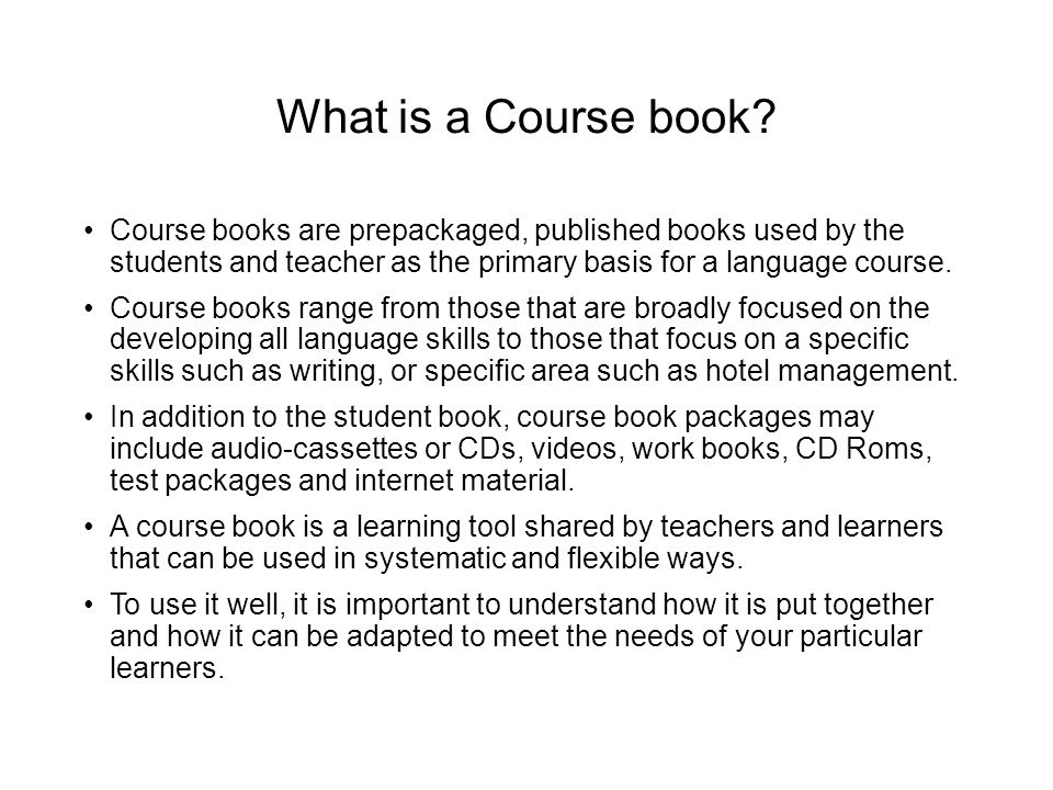 What is a Course book Course books are prepackaged, published books used by the students and teacher as the primary basis for a language course.