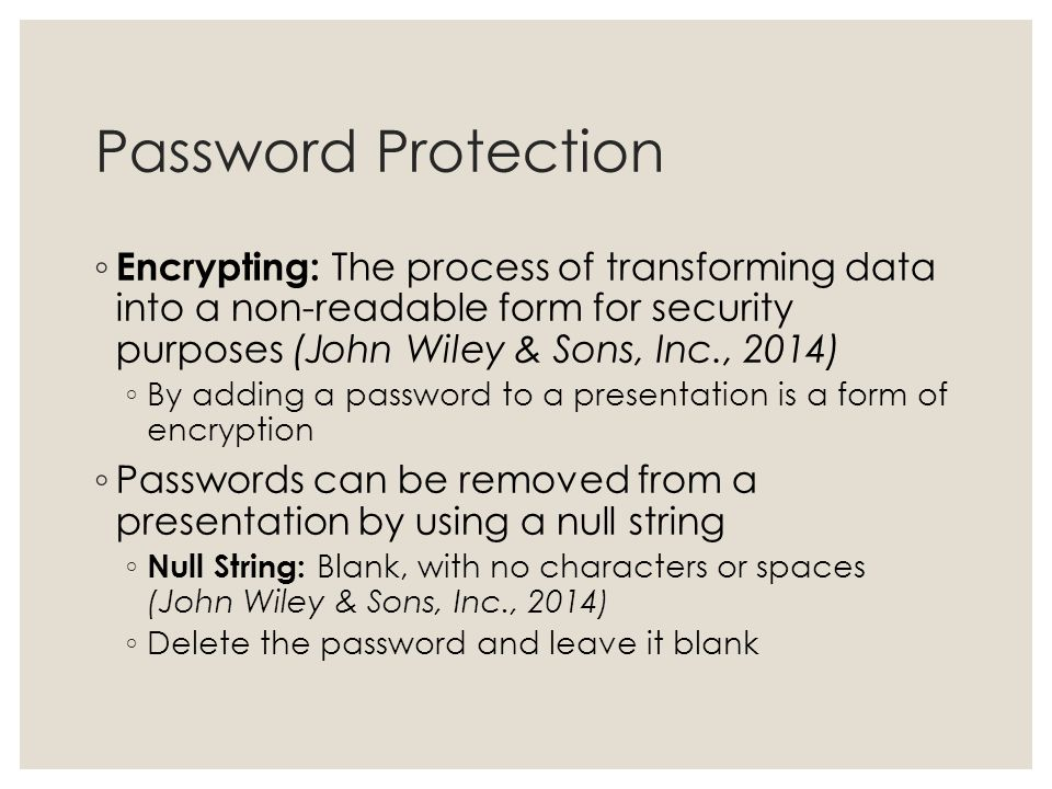 Password Protection Encrypting: The process of transforming data into a non-readable form for security purposes (John Wiley & Sons, Inc., 2014)
