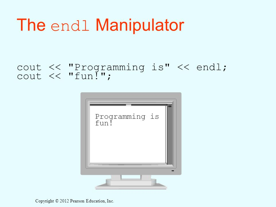 The endl Manipulator cout << Programming is << endl; cout << fun! ; Programming is fun!