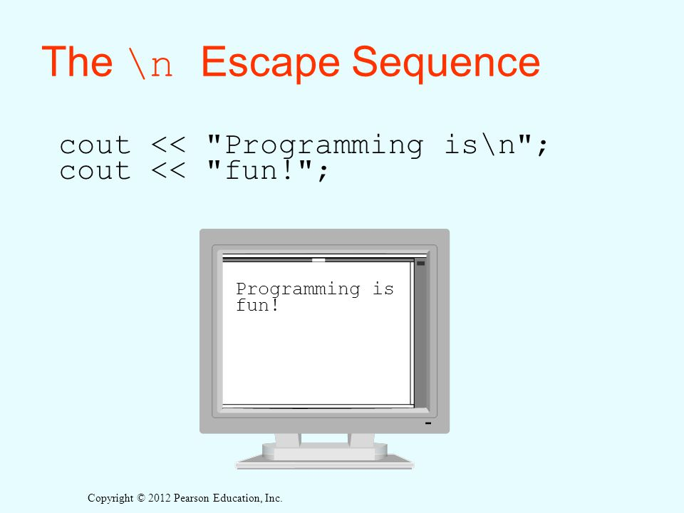 The \n Escape Sequence cout << Programming is\n ; cout << fun! ; Programming is fun!