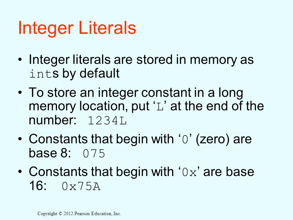 Integer Literals Integer literals are stored in memory as ints by default.