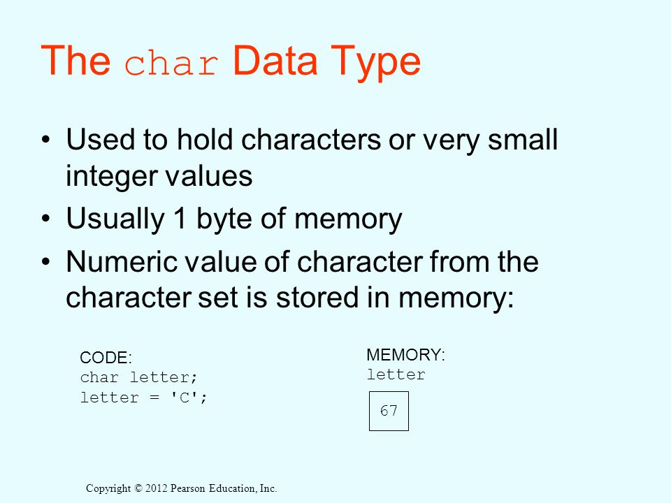The char Data Type Used to hold characters or very small integer values. Usually 1 byte of memory.