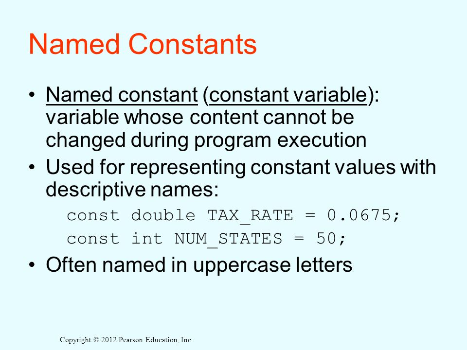 Named Constants Named constant (constant variable): variable whose content cannot be changed during program execution.