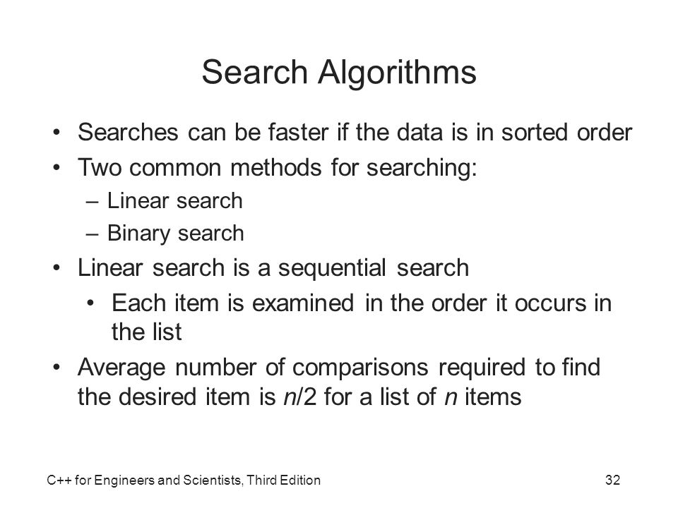 Search Algorithms Searches can be faster if the data is in sorted order. Two common methods for searching: