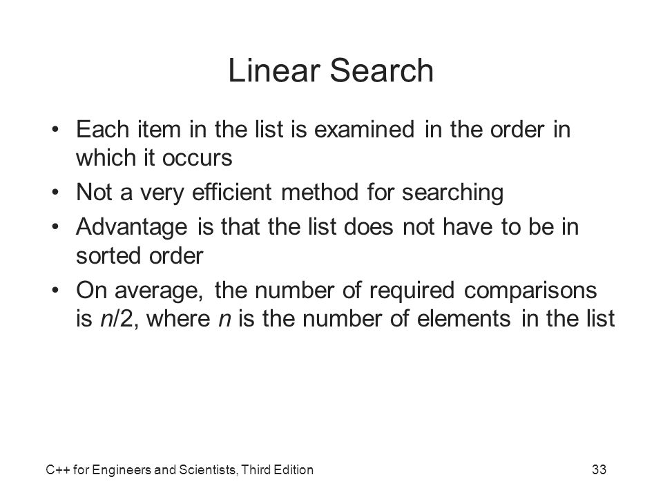 Linear Search Each item in the list is examined in the order in which it occurs. Not a very efficient method for searching.