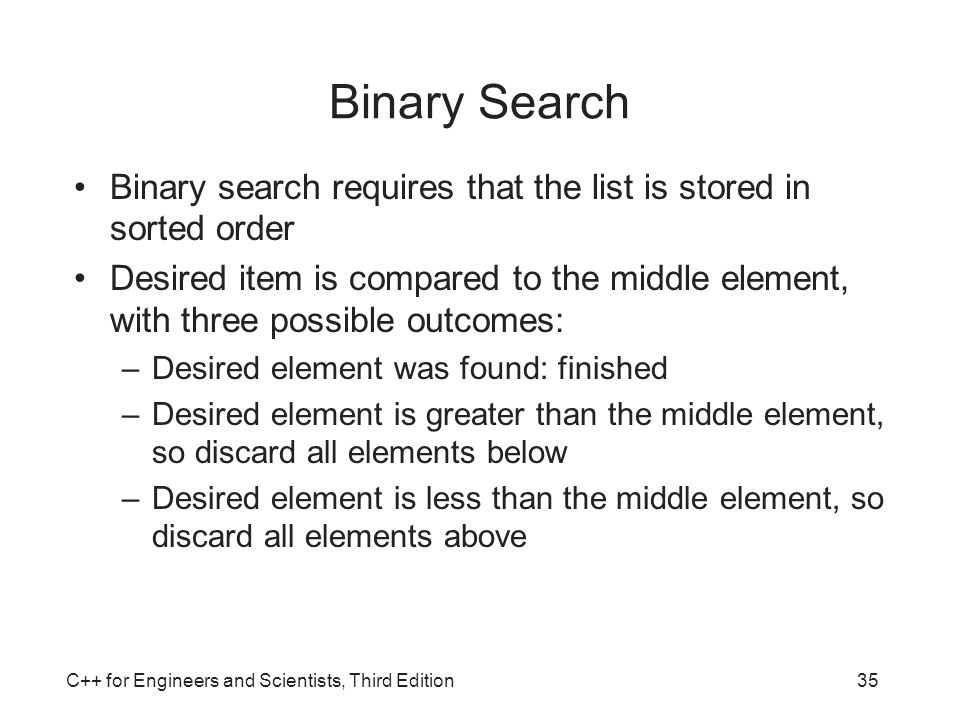 Binary Search Binary search requires that the list is stored in sorted order.