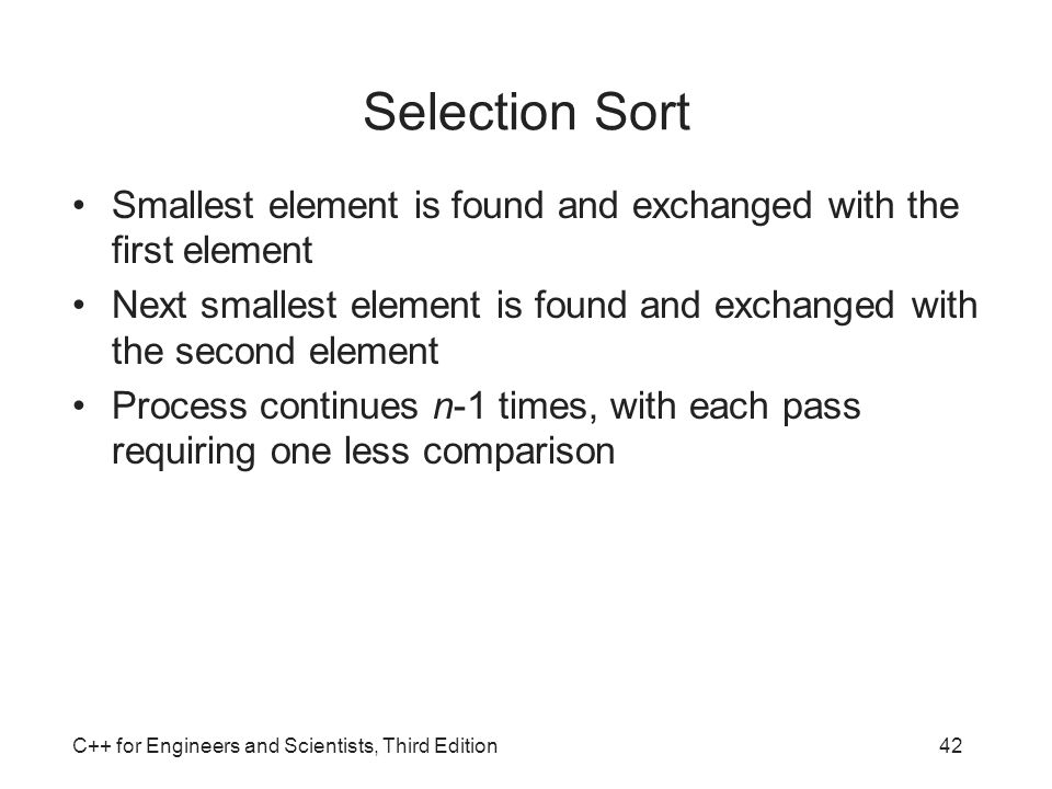 Selection Sort Smallest element is found and exchanged with the first element. Next smallest element is found and exchanged with the second element.