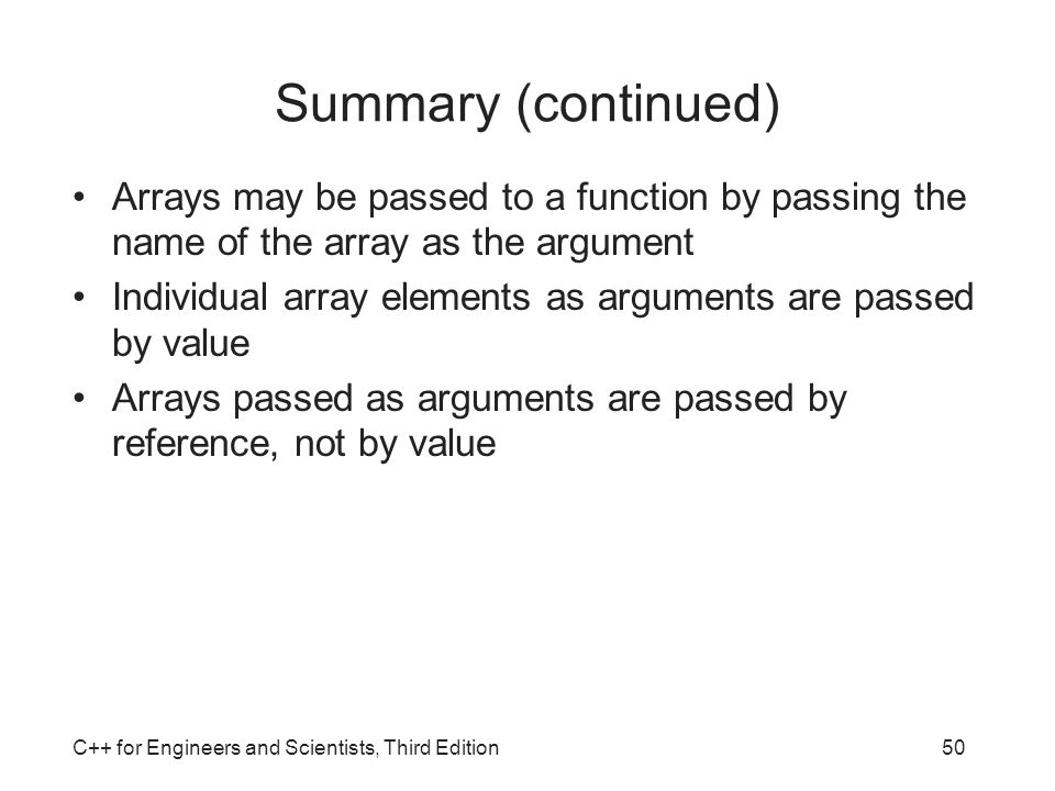 Summary (continued) Arrays may be passed to a function by passing the name of the array as the argument.
