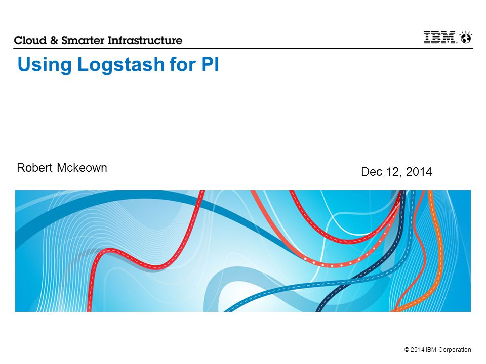 Using Logstash for PI Robert Mckeown Dec 12, 2014 1